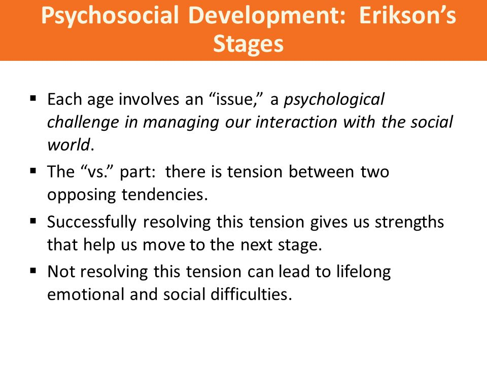 Psychosocial Development: Erikson's Stages  Each age involves an issue, a psychological challenge in managing our interaction with the social world.