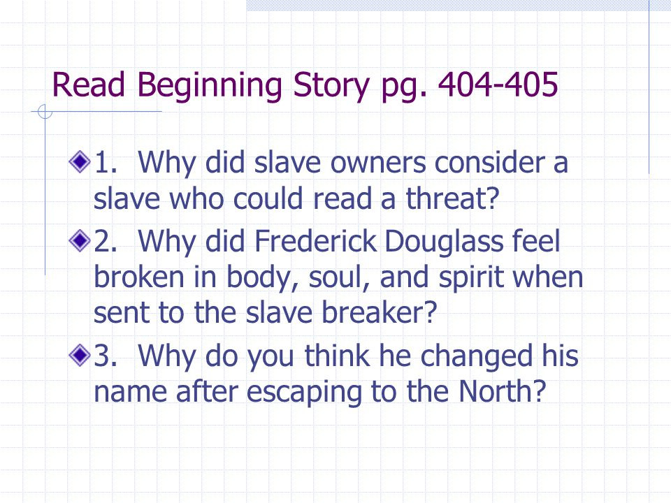 Read Beginning Story pg. 404-405 1. Why did slave owners consider a slave who could read a threat? 2. Why did Frederick Douglass feel broken in body,