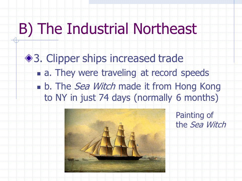 B) The Industrial Northeast 3. Clipper ships increased trade a. They were traveling at record speeds b. The Sea Witch made it from Hong Kong to NY in