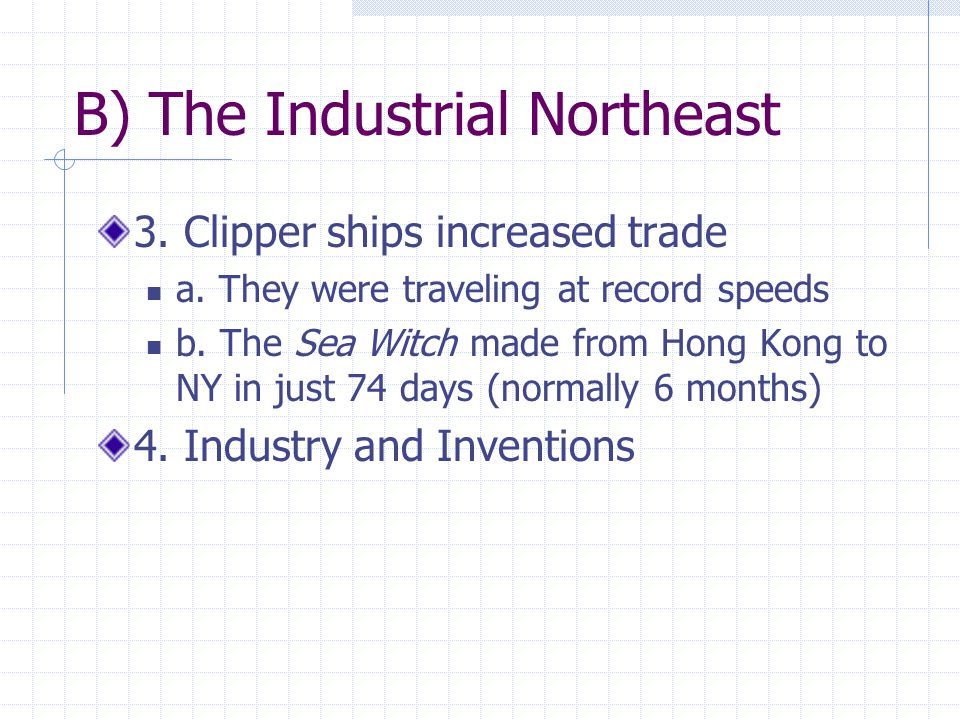 B) The Industrial Northeast 3. Clipper ships increased trade a. They were traveling at record speeds b. The Sea Witch made from Hong Kong to NY in jus