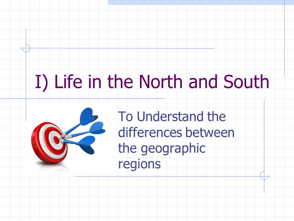 I) Life in the North and South To Understand the differences between the geographic regions