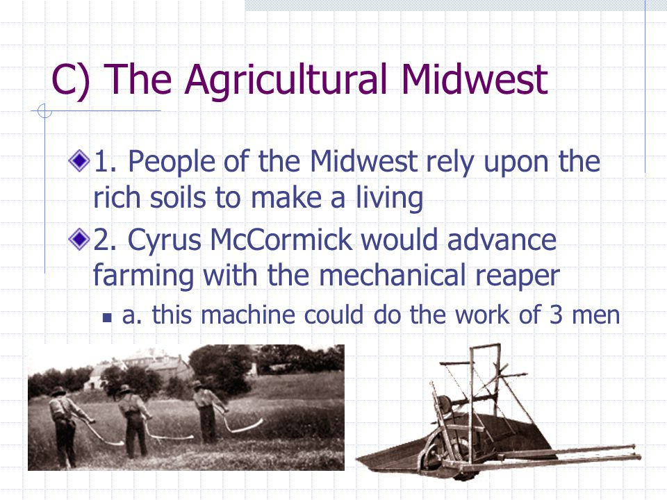 C) The Agricultural Midwest 1. People of the Midwest rely upon the rich soils to make a living 2. Cyrus McCormick would advance farming with the mecha