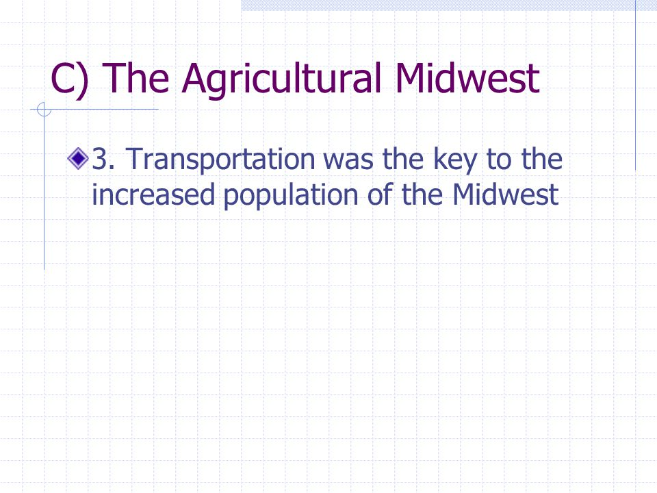 C) The Agricultural Midwest 3. Transportation was the key to the increased population of the Midwest