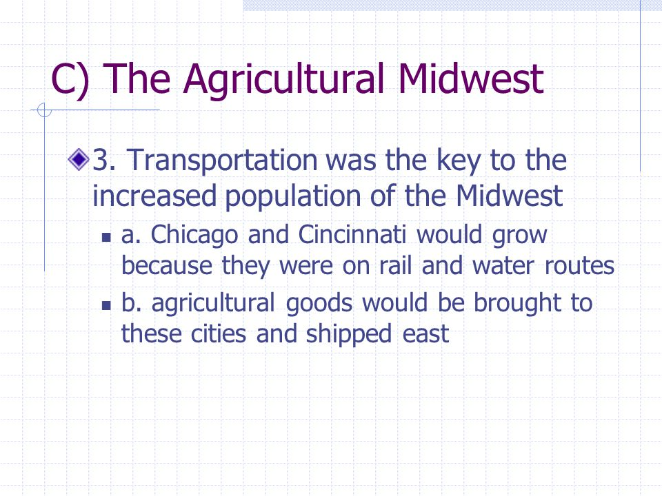 C) The Agricultural Midwest 3. Transportation was the key to the increased population of the Midwest a. Chicago and Cincinnati would grow because they