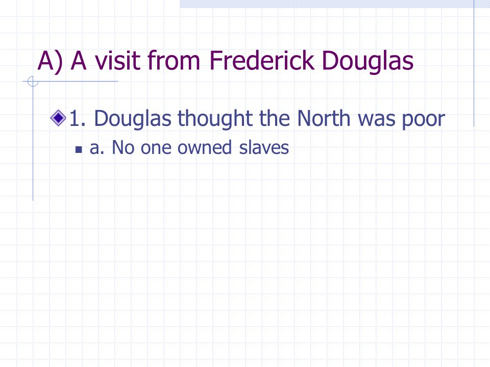 A) A visit from Frederick Douglas 1. Douglas thought the North was poor a. No one owned slaves