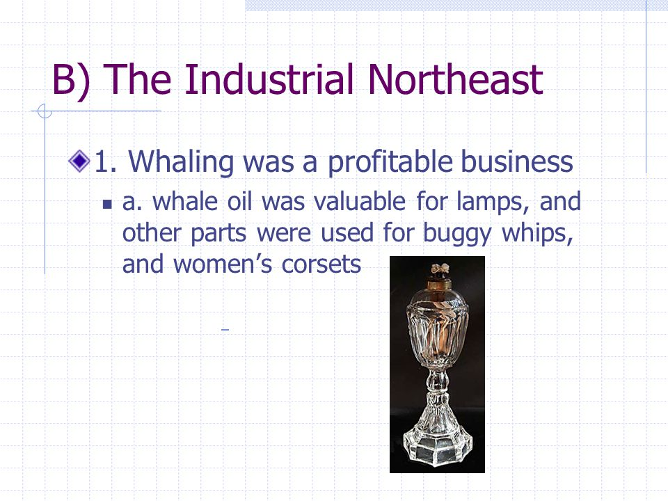 B) The Industrial Northeast 1. Whaling was a profitable business a. whale oil was valuable for lamps, and other parts were used for buggy whips, and w