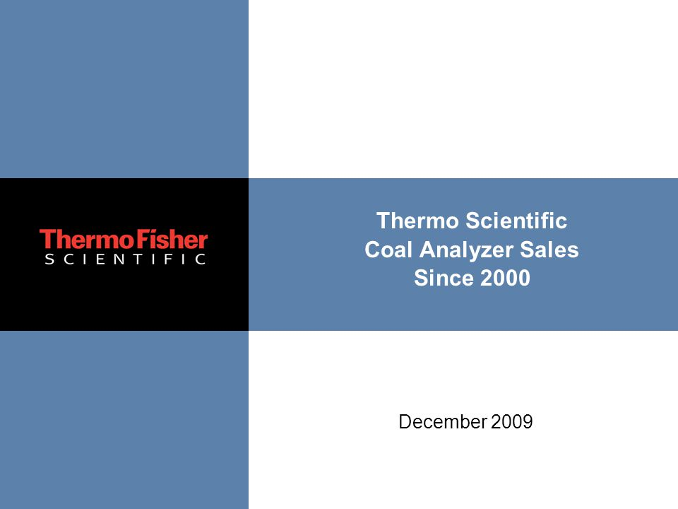 The world leader in serving science Thermo Scientific Coal Analyzer Sales Since 2000 December 2009
