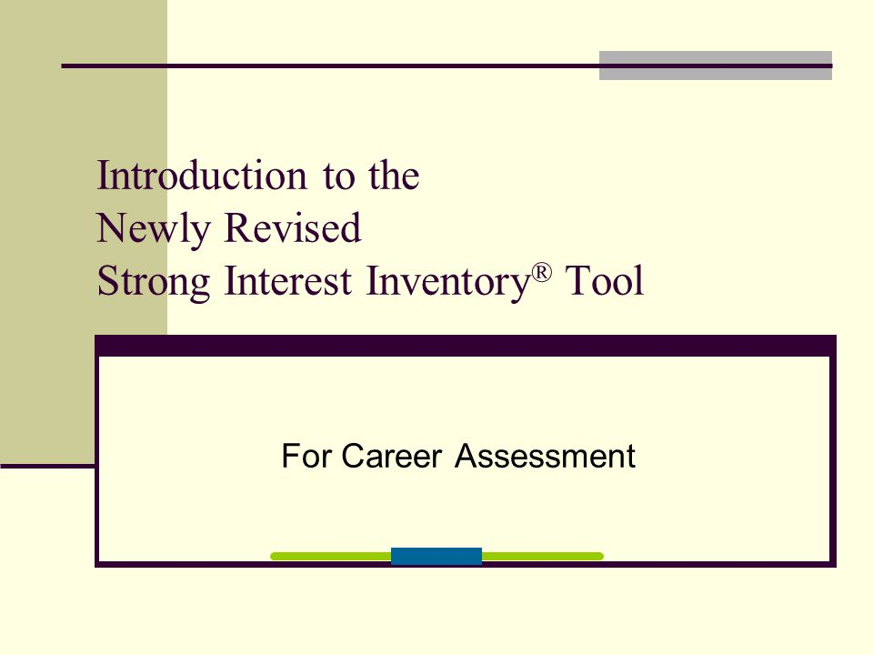 Introduction to the Newly Revised Strong Interest Inventory ® Tool For Career Assessment