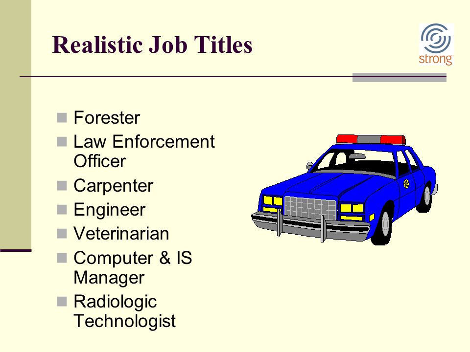 Realistic Job Titles Forester Law Enforcement Officer Carpenter Engineer Veterinarian Computer & IS Manager Radiologic Technologist