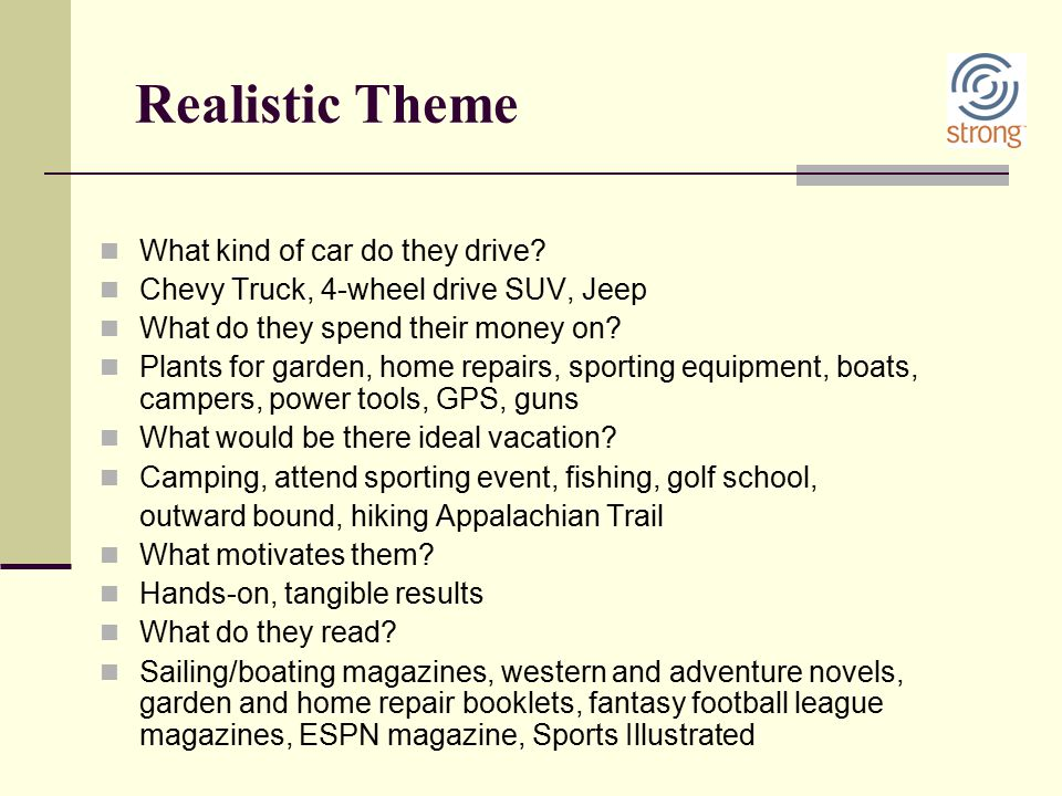 Realistic Theme What kind of car do they drive? Chevy Truck, 4-wheel drive SUV, Jeep What do they spend their money on? Plants for garden, home repair