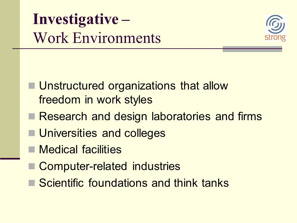 Investigative – Work Environments Unstructured organizations that allow freedom in work styles Research and design laboratories and firms Universities