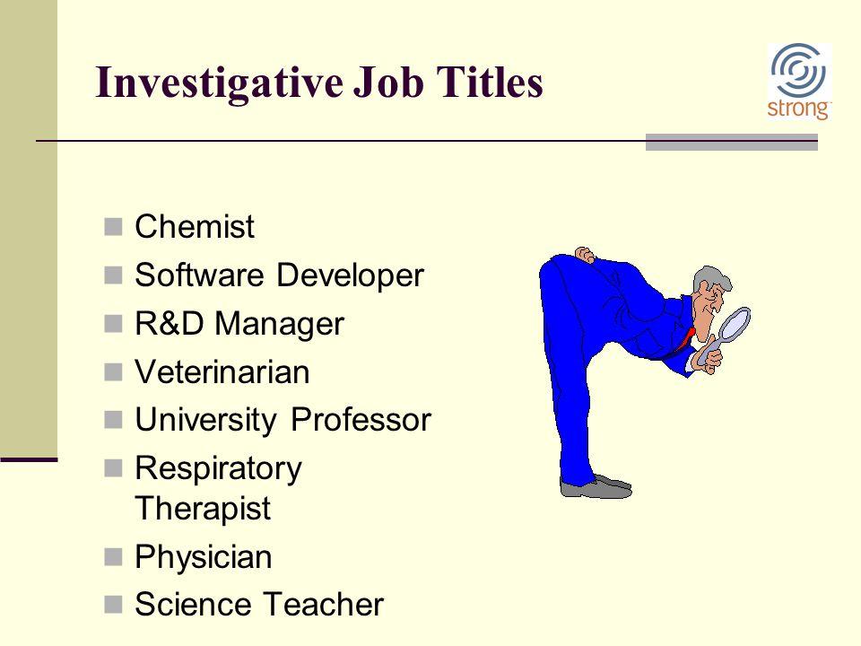 Investigative Job Titles Chemist Software Developer R&D Manager Veterinarian University Professor Respiratory Therapist Physician Science Teacher