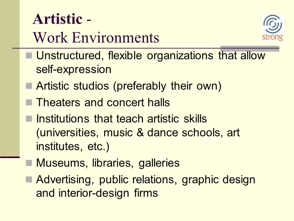 Artistic - Work Environments Unstructured, flexible organizations that allow self-expression Artistic studios (preferably their own) Theaters and conc
