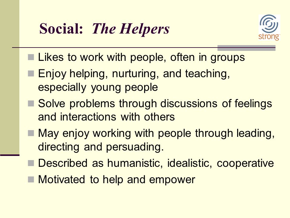 Social: The Helpers Likes to work with people, often in groups Enjoy helping, nurturing, and teaching, especially young people Solve problems through
