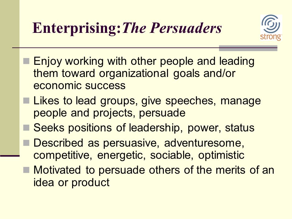 Enterprising:The Persuaders Enjoy working with other people and leading them toward organizational goals and/or economic success Likes to lead groups,