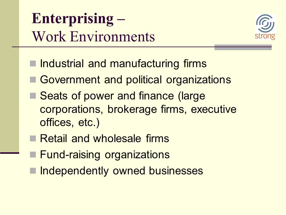 Enterprising – Work Environments Industrial and manufacturing firms Government and political organizations Seats of power and finance (large corporati