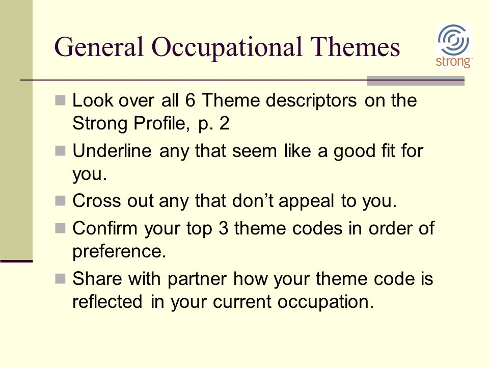 General Occupational Themes Look over all 6 Theme descriptors on the Strong Profile, p. 2 Underline any that seem like a good fit for you. Cross out a