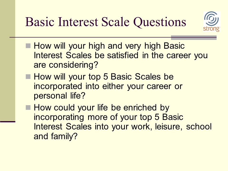 Basic Interest Scale Questions How will your high and very high Basic Interest Scales be satisfied in the career you are considering? How will your to