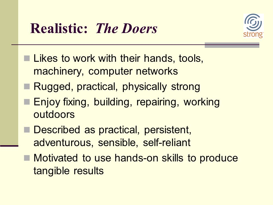 Realistic: The Doers Likes to work with their hands, tools, machinery, computer networks Rugged, practical, physically strong Enjoy fixing, building,