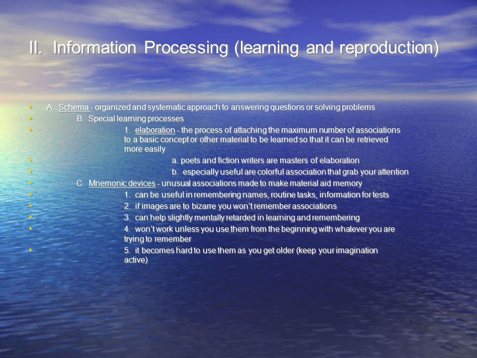 II. Information Processing (learning and reproduction) A. Schema - organized and systematic approach to answering questions or solving problems B. Spe