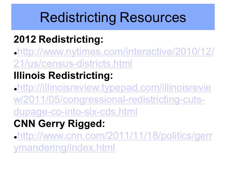 Redistricting Resources 2012 Redistricting: ● http://www.nytimes.com/interactive/2010/12/ 21/us/census-districts.html http://www.nytimes.com/interactive/2010/12/ 21/us/census-districts.html Illinois Redistricting: ● http://illinoisreview.typepad.com/illinoisrevie w/2011/05/congressional-redistricting-cuts- dupage-co-into-six-cds.html http://illinoisreview.typepad.com/illinoisrevie w/2011/05/congressional-redistricting-cuts- dupage-co-into-six-cds.html CNN Gerry Rigged: ● http://www.cnn.com/2011/11/18/politics/gerr ymandering/index.html http://www.cnn.com/2011/11/18/politics/gerr ymandering/index.html