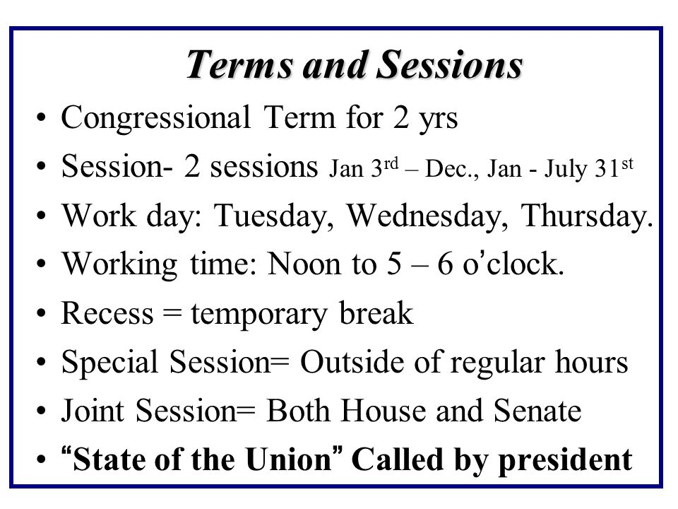 Terms and Sessions Congressional Term for 2 yrs Session- 2 sessions Jan 3 rd – Dec., Jan - July 31 st Work day: Tuesday, Wednesday, Thursday.