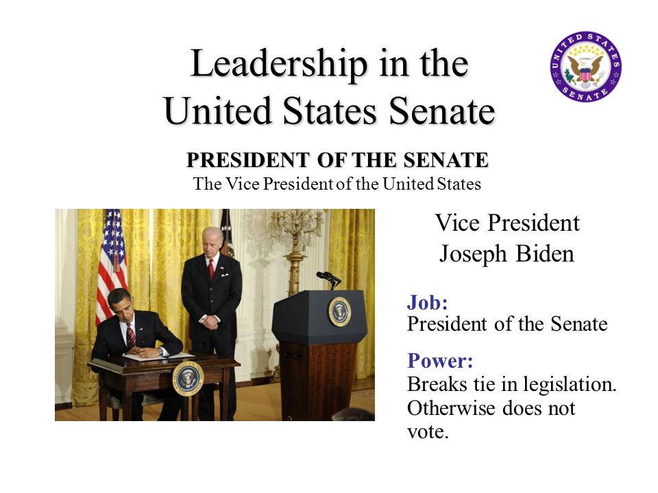 PRESIDENT OF THE SENATE The Vice President of the United States Vice President Joseph Biden Job: President of the Senate Power: Breaks tie in legislation.