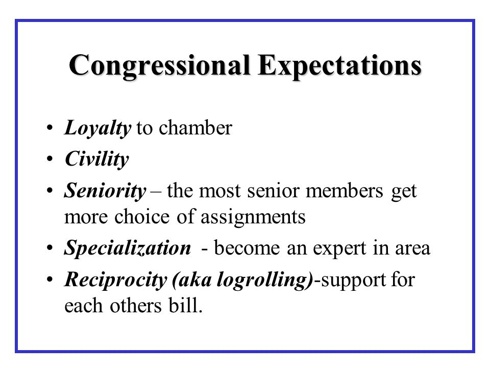 Congressional Expectations Loyalty to chamber Civility Seniority – the most senior members get more choice of assignments Specialization - become an expert in area Reciprocity (aka logrolling)-support for each others bill.