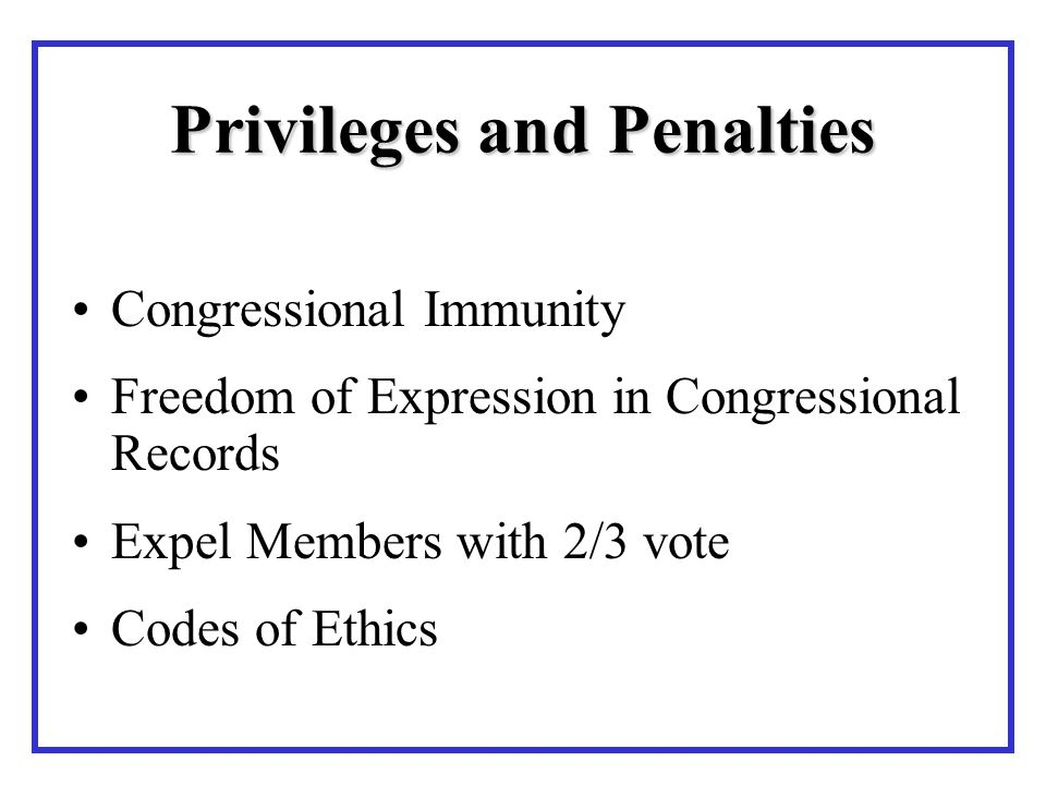 Privileges and Penalties Congressional Immunity Freedom of Expression in Congressional Records Expel Members with 2/3 vote Codes of Ethics