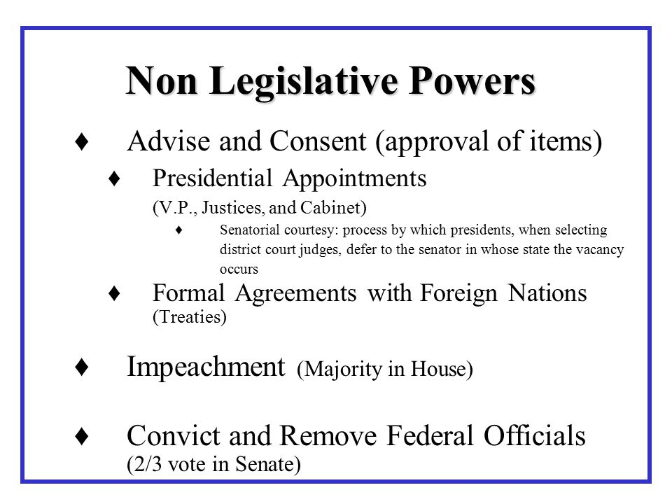 ♦Advise and Consent (approval of items) ♦Presidential Appointments (V.P., Justices, and Cabinet) ♦Senatorial courtesy: process by which presidents, when selecting district court judges, defer to the senator in whose state the vacancy occurs ♦Formal Agreements with Foreign Nations (Treaties) ♦Impeachment (Majority in House) ♦Convict and Remove Federal Officials (2/3 vote in Senate) Non Legislative Powers