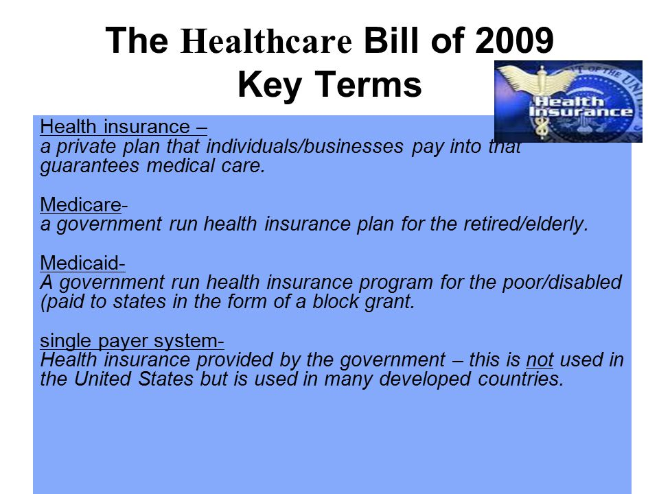 The Healthcare Bill of 2009 Key Terms Health insurance – a private plan that individuals/businesses pay into that guarantees medical care.