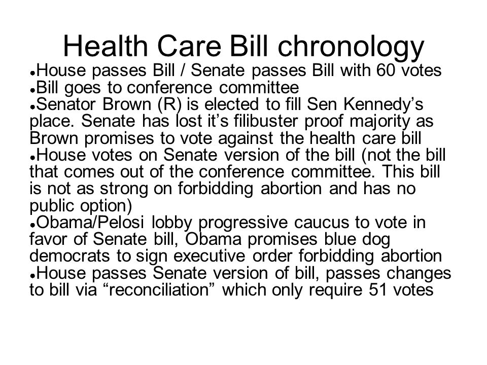 Health Care Bill chronology ● House passes Bill / Senate passes Bill with 60 votes ● Bill goes to conference committee ● Senator Brown (R) is elected to fill Sen Kennedy's place.