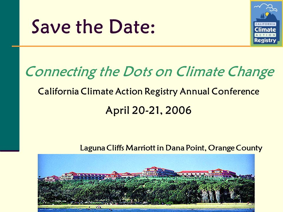 Save the Date: Laguna Cliffs Marriott in Dana Point, Orange County Connecting the Dots on Climate Change California Climate Action Registry Annual Conference April 20-21, 2006