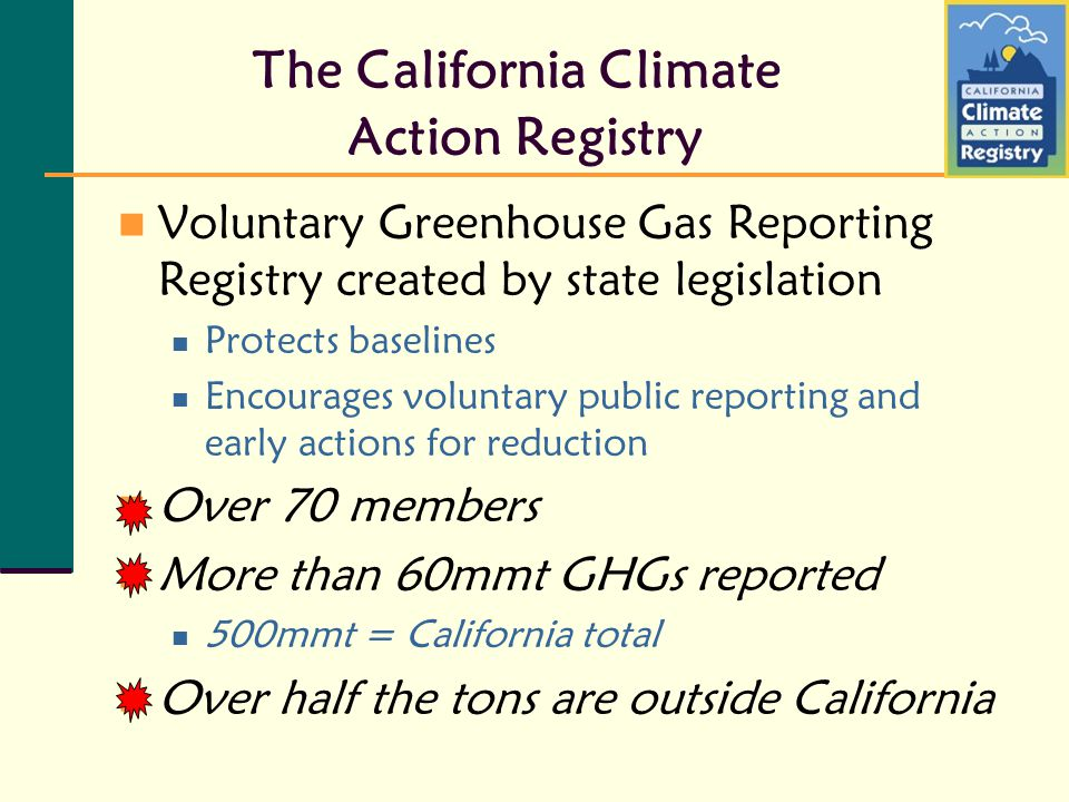 The California Climate Action Registry Voluntary Greenhouse Gas Reporting Registry created by state legislation Protects baselines Encourages voluntar