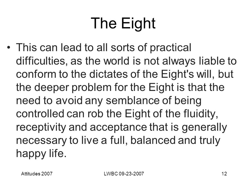 Attitudes 2007LWBC 09-23-200712 The Eight This can lead to all sorts of practical difficulties, as the world is not always liable to conform to the dictates of the Eight s will, but the deeper problem for the Eight is that the need to avoid any semblance of being controlled can rob the Eight of the fluidity, receptivity and acceptance that is generally necessary to live a full, balanced and truly happy life.