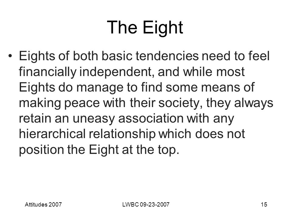 Attitudes 2007LWBC 09-23-200715 The Eight Eights of both basic tendencies need to feel financially independent, and while most Eights do manage to find some means of making peace with their society, they always retain an uneasy association with any hierarchical relationship which does not position the Eight at the top.