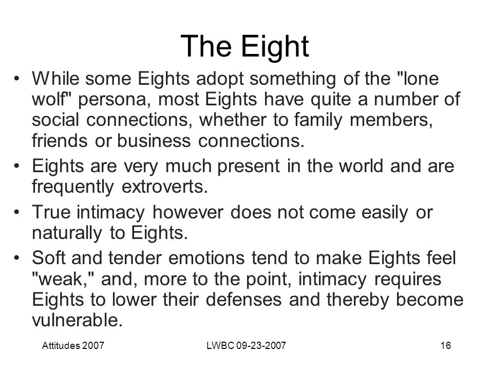 Attitudes 2007LWBC 09-23-200716 The Eight While some Eights adopt something of the lone wolf persona, most Eights have quite a number of social connections, whether to family members, friends or business connections.