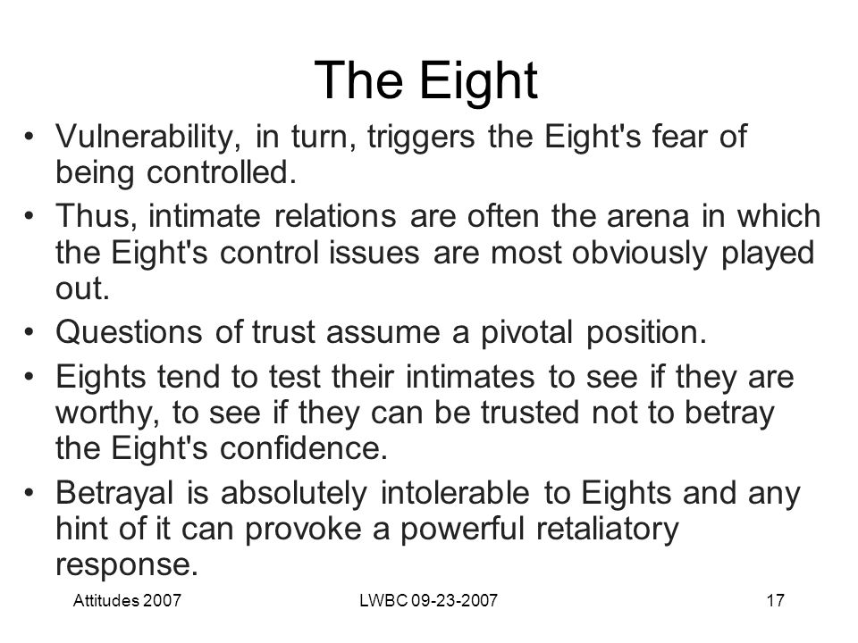 Attitudes 2007LWBC 09-23-200717 The Eight Vulnerability, in turn, triggers the Eight s fear of being controlled.