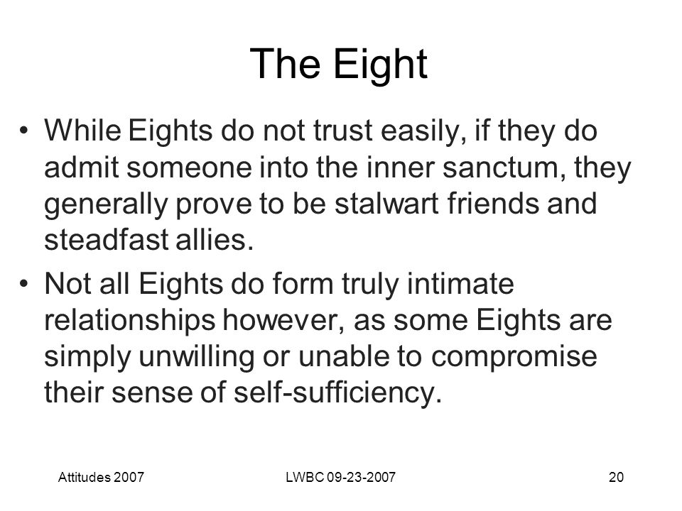 Attitudes 2007LWBC 09-23-200720 The Eight While Eights do not trust easily, if they do admit someone into the inner sanctum, they generally prove to be stalwart friends and steadfast allies.
