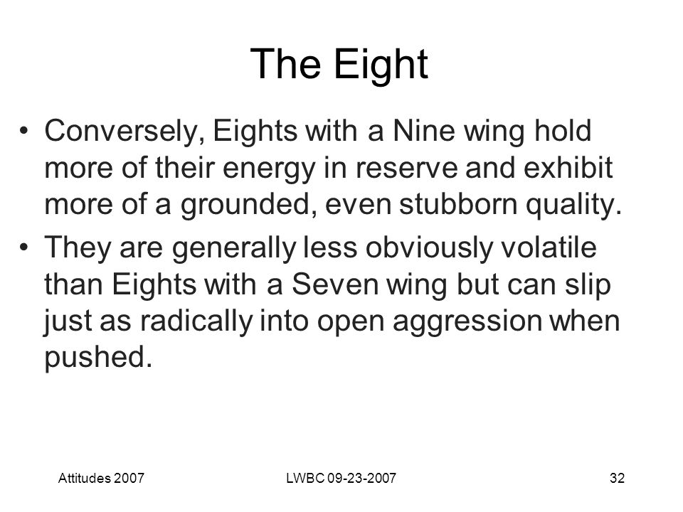 Attitudes 2007LWBC 09-23-200732 The Eight Conversely, Eights with a Nine wing hold more of their energy in reserve and exhibit more of a grounded, even stubborn quality.