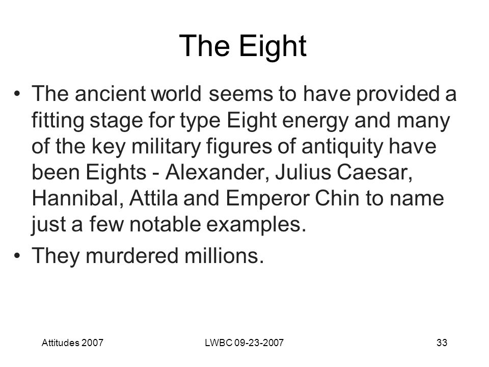 Attitudes 2007LWBC 09-23-200733 The Eight The ancient world seems to have provided a fitting stage for type Eight energy and many of the key military figures of antiquity have been Eights - Alexander, Julius Caesar, Hannibal, Attila and Emperor Chin to name just a few notable examples.