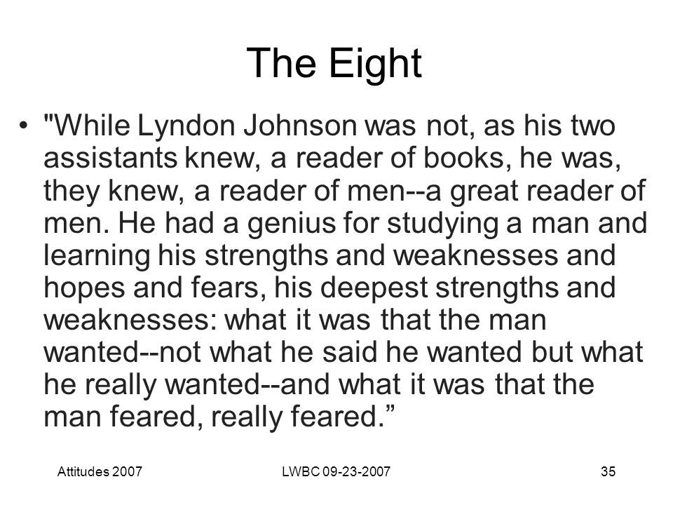 Attitudes 2007LWBC 09-23-200735 The Eight While Lyndon Johnson was not, as his two assistants knew, a reader of books, he was, they knew, a reader of men--a great reader of men.