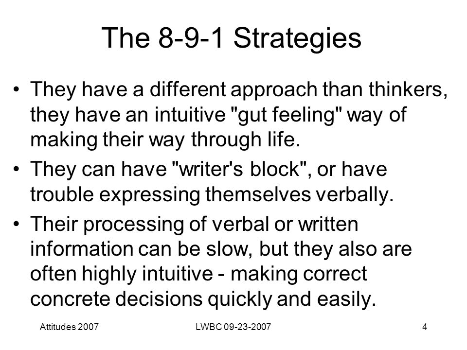Attitudes 2007LWBC 09-23-20074 The 8-9-1 Strategies They have a different approach than thinkers, they have an intuitive