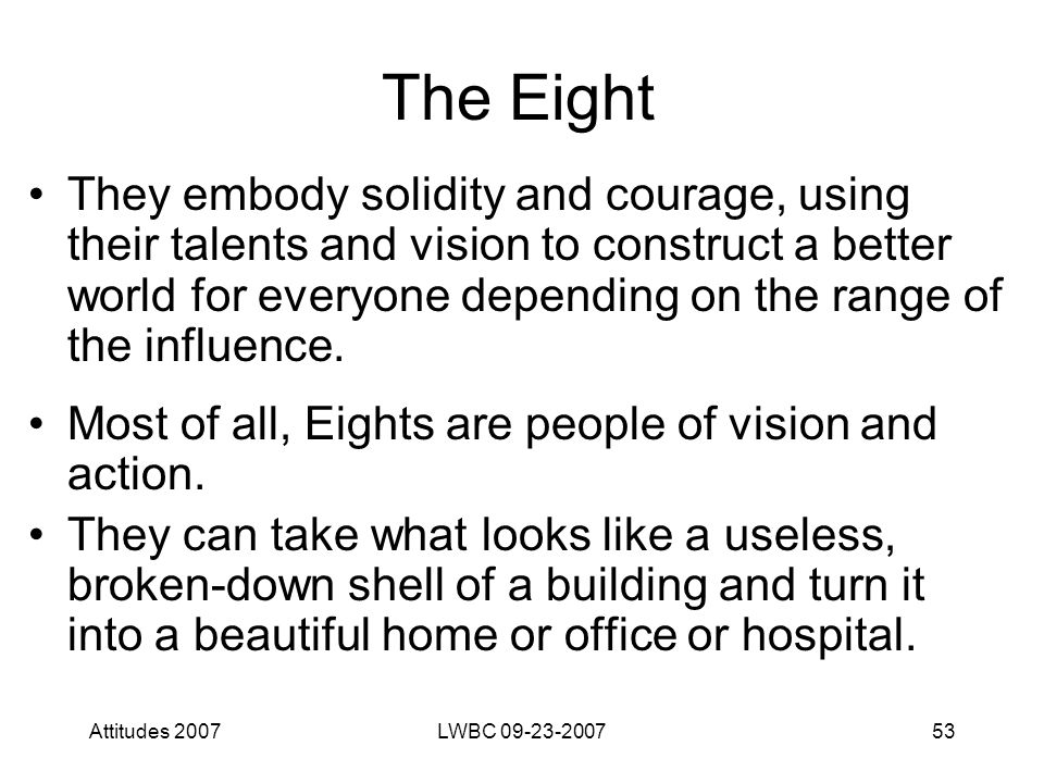 Attitudes 2007LWBC 09-23-200753 The Eight They embody solidity and courage, using their talents and vision to construct a better world for everyone depending on the range of the influence.