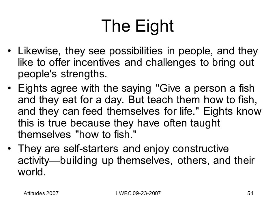 Attitudes 2007LWBC 09-23-200754 The Eight Likewise, they see possibilities in people, and they like to offer incentives and challenges to bring out people s strengths.