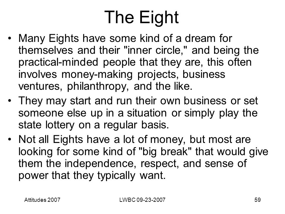 Attitudes 2007LWBC 09-23-200759 The Eight Many Eights have some kind of a dream for themselves and their inner circle, and being the practical-minded people that they are, this often involves money-making projects, business ventures, philanthropy, and the like.