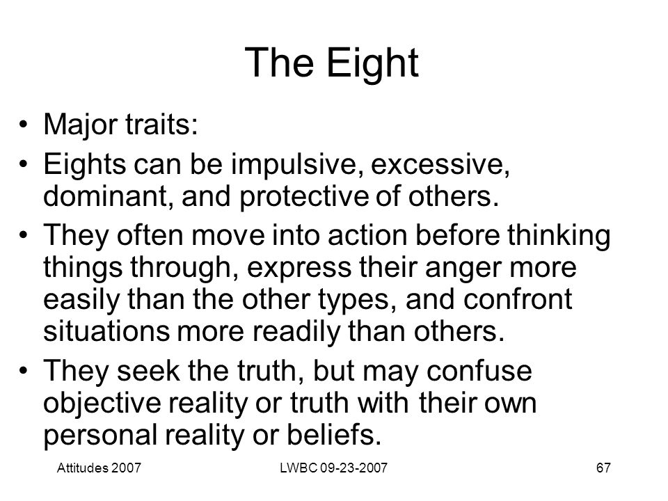 Attitudes 2007LWBC 09-23-200767 The Eight Major traits: Eights can be impulsive, excessive, dominant, and protective of others. They often move into a