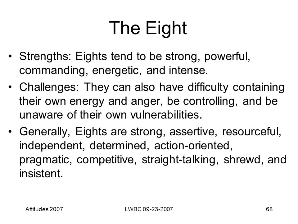 Attitudes 2007LWBC 09-23-200768 The Eight Strengths: Eights tend to be strong, powerful, commanding, energetic, and intense.