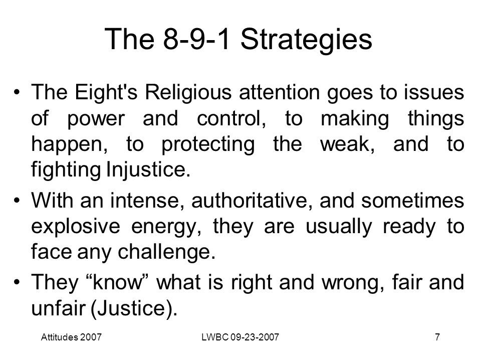 Attitudes 2007LWBC 09-23-20077 The 8-9-1 Strategies The Eight s Religious attention goes to issues of power and control, to making things happen, to protecting the weak, and to fighting Injustice.