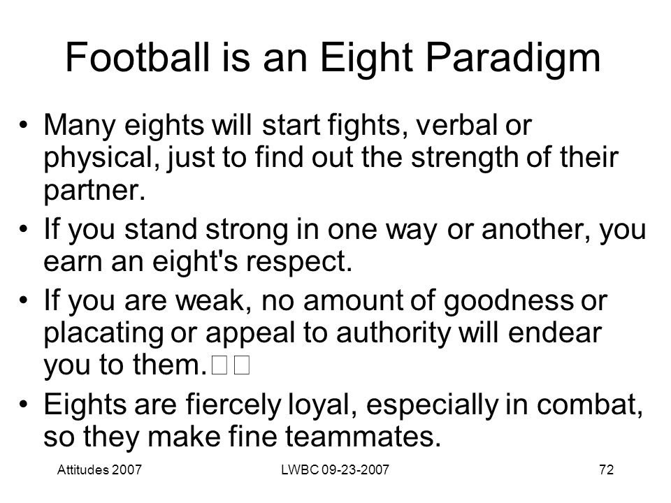 Attitudes 2007LWBC 09-23-200772 Football is an Eight Paradigm Many eights will start fights, verbal or physical, just to find out the strength of their partner.